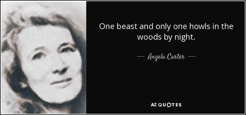 One beast and only one howls in the woods by night. - Angela Carter