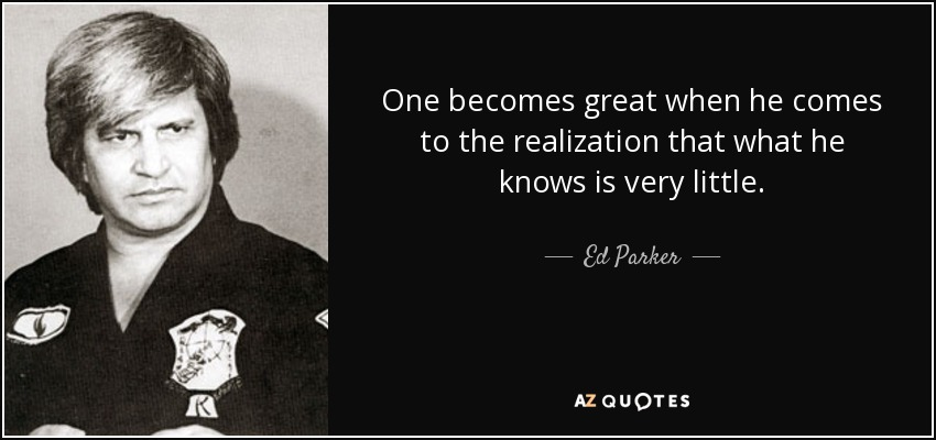 One becomes great when he comes to the realization that what he knows is very little. - Ed Parker