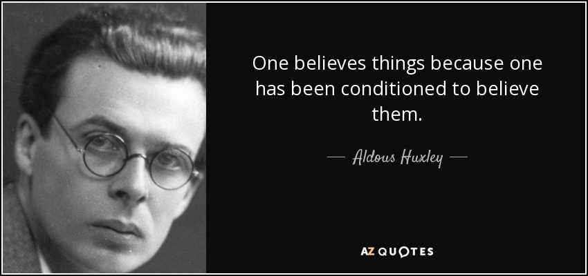 One believes things because one has been conditioned to believe them. - Aldous Huxley