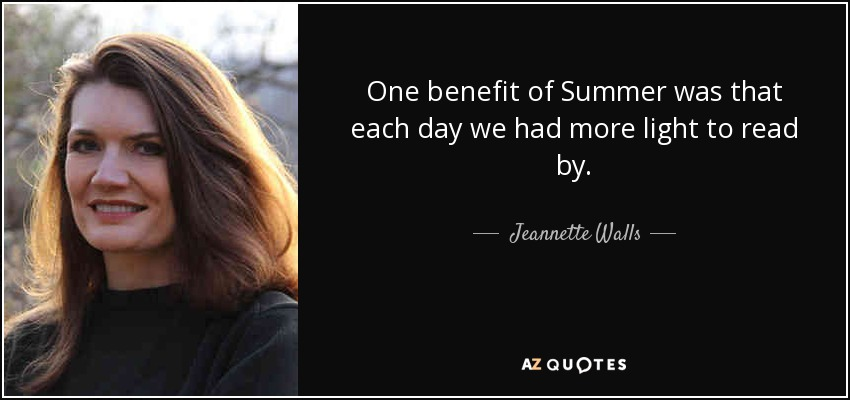 One benefit of Summer was that each day we had more light to read by. - Jeannette Walls