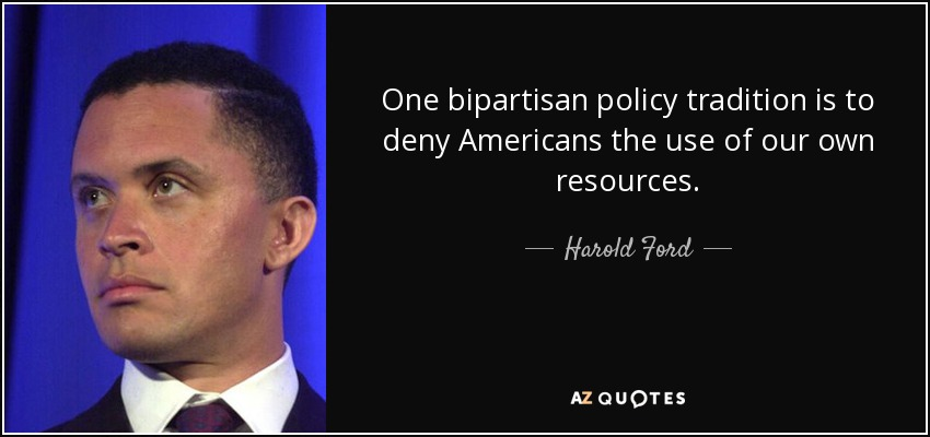 One bipartisan policy tradition is to deny Americans the use of our own resources. - Harold Ford, Jr.