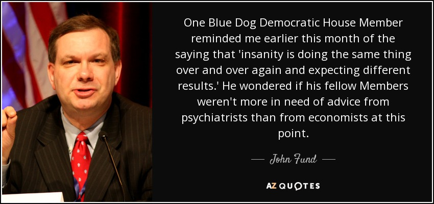 One Blue Dog Democratic House Member reminded me earlier this month of the saying that 'insanity is doing the same thing over and over again and expecting different results.' He wondered if his fellow Members weren't more in need of advice from psychiatrists than from economists at this point. - John Fund