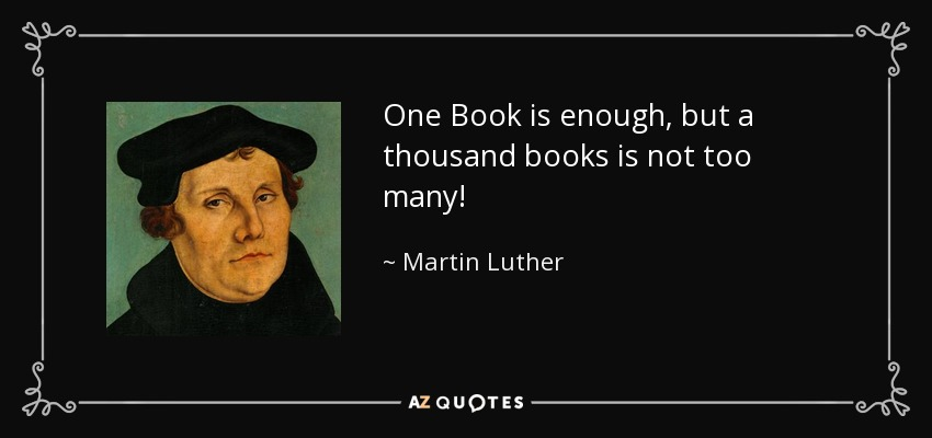One Book is enough, but a thousand books is not too many! - Martin Luther