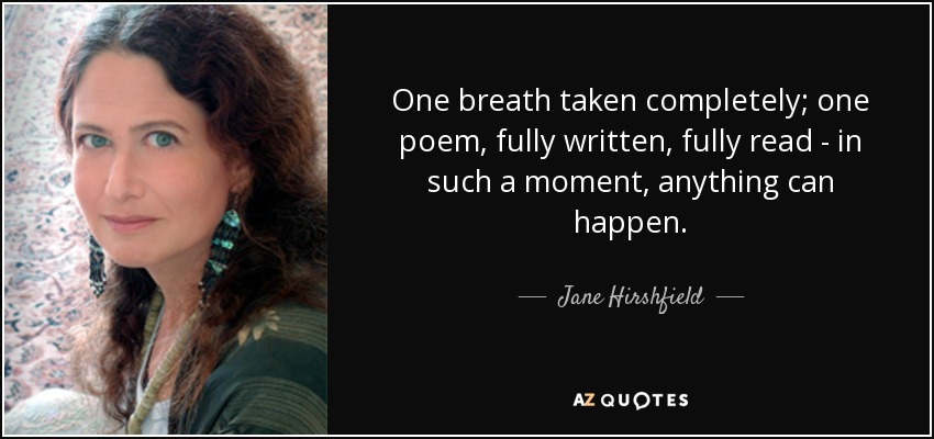 One breath taken completely; one poem, fully written, fully read - in such a moment, anything can happen. - Jane Hirshfield