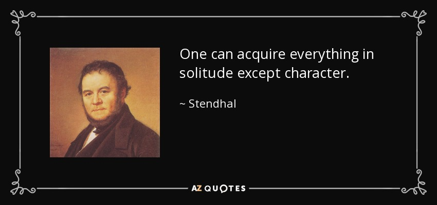 One can acquire everything in solitude except character. - Stendhal