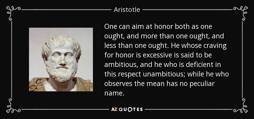One can aim at honor both as one ought, and more than one ought, and less than one ought. He whose craving for honor is excessive is said to be ambitious, and he who is deficient in this respect unambitious; while he who observes the mean has no peculiar name. - Aristotle