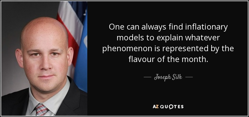 One can always find inflationary models to explain whatever phenomenon is represented by the flavour of the month. - Joseph Silk