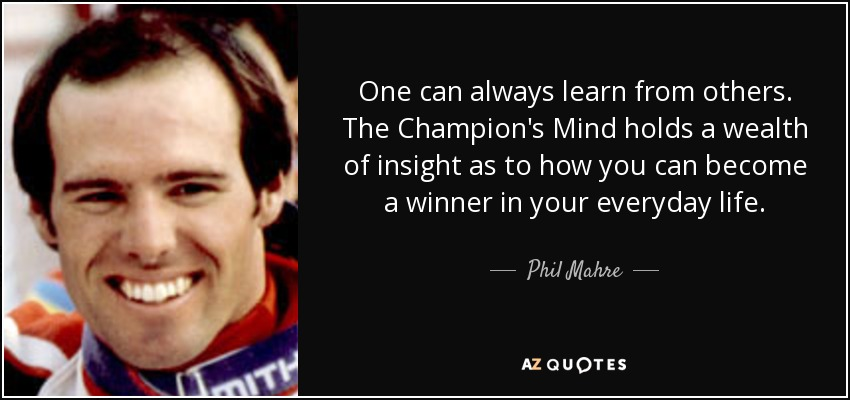One can always learn from others. The Champion's Mind holds a wealth of insight as to how you can become a winner in your everyday life. - Phil Mahre