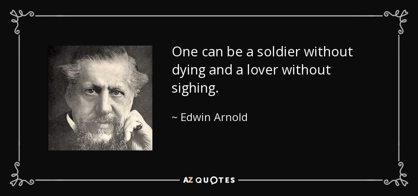 One can be a soldier without dying and a lover without sighing. - Edwin Arnold