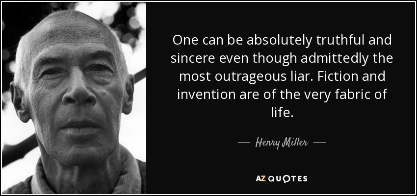 One can be absolutely truthful and sincere even though admittedly the most outrageous liar. Fiction and invention are of the very fabric of life. - Henry Miller