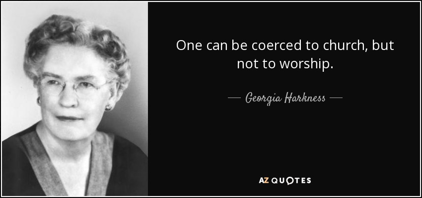 One can be coerced to church, but not to worship. - Georgia Harkness