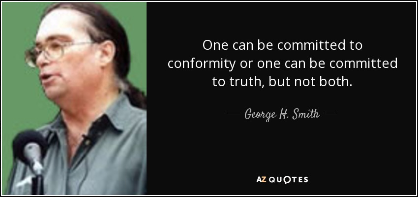 One can be committed to conformity or one can be committed to truth, but not both. - George H. Smith
