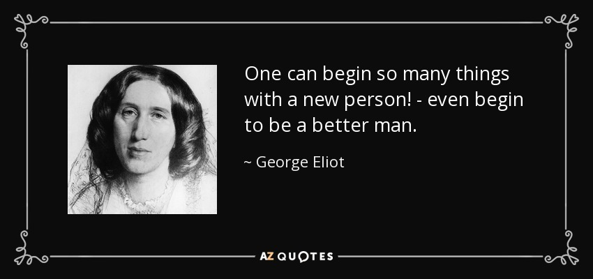 One can begin so many things with a new person! - even begin to be a better man. - George Eliot