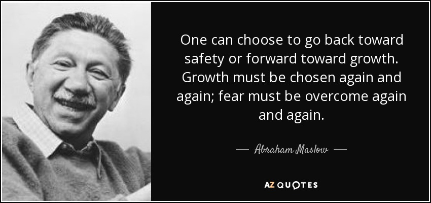 One can choose to go back toward safety or forward toward growth. Growth must be chosen again and again; fear must be overcome again and again. - Abraham Maslow