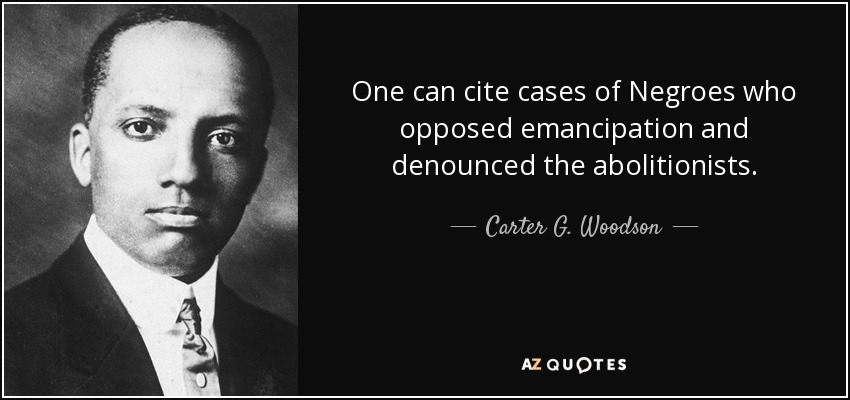 One can cite cases of Negroes who opposed emancipation and denounced the abolitionists. - Carter G. Woodson