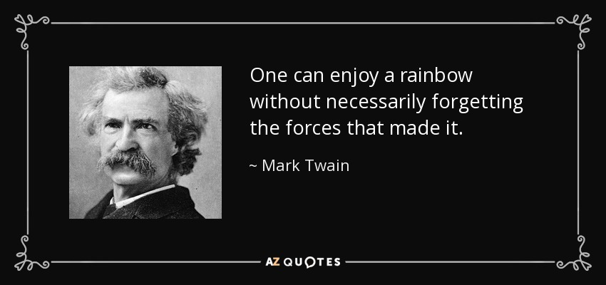 One can enjoy a rainbow without necessarily forgetting the forces that made it. - Mark Twain