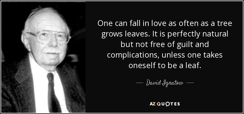 One can fall in love as often as a tree grows leaves. It is perfectly natural but not free of guilt and complications, unless one takes oneself to be a leaf. - David Ignatow