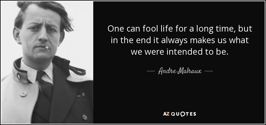 One can fool life for a long time, but in the end it always makes us what we were intended to be. - Andre Malraux