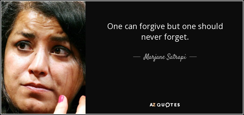 One can forgive but one should never forget. - Marjane Satrapi