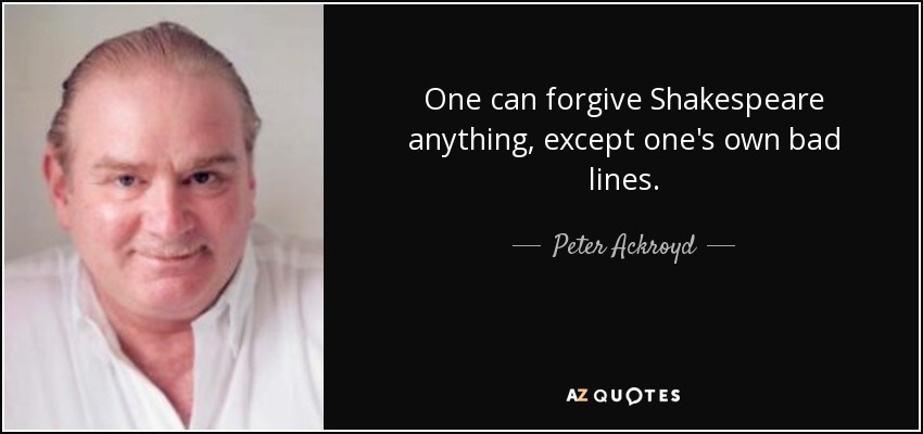 One can forgive Shakespeare anything, except one's own bad lines. - Peter Ackroyd