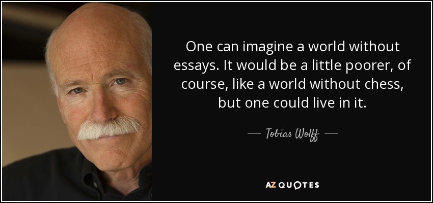 One can imagine a world without essays. It would be a little poorer, of course, like a world without chess, but one could live in it. - Tobias Wolff