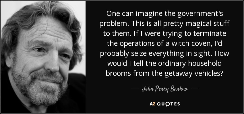 One can imagine the government's problem. This is all pretty magical stuff to them. If I were trying to terminate the operations of a witch coven, I'd probably seize everything in sight. How would I tell the ordinary household brooms from the getaway vehicles? - John Perry Barlow