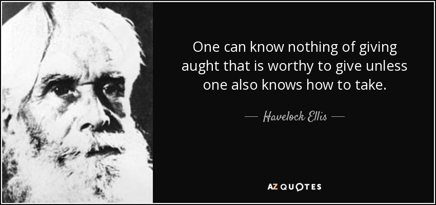 One can know nothing of giving aught that is worthy to give unless one also knows how to take. - Havelock Ellis