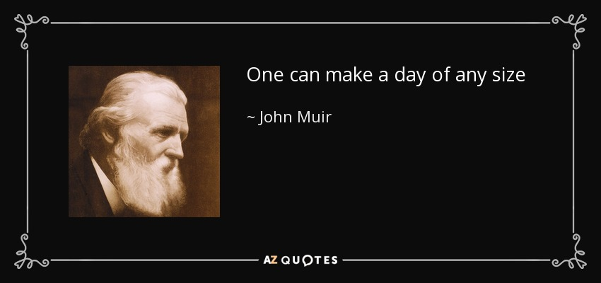 One can make a day of any size - John Muir