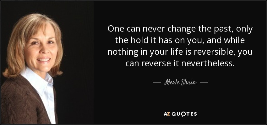 One can never change the past, only the hold it has on you, and while nothing in your life is reversible, you can reverse it nevertheless. - Merle Shain
