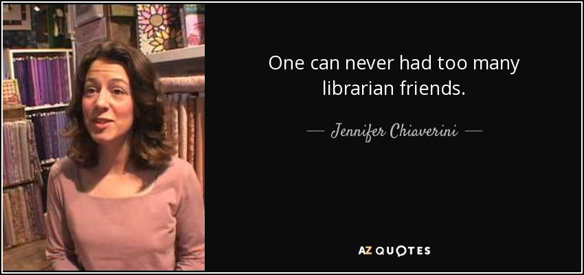 One can never had too many librarian friends. - Jennifer Chiaverini