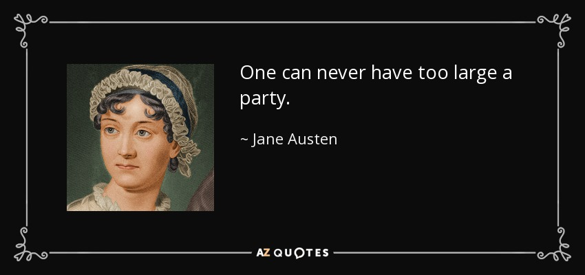 One can never have too large a party. - Jane Austen