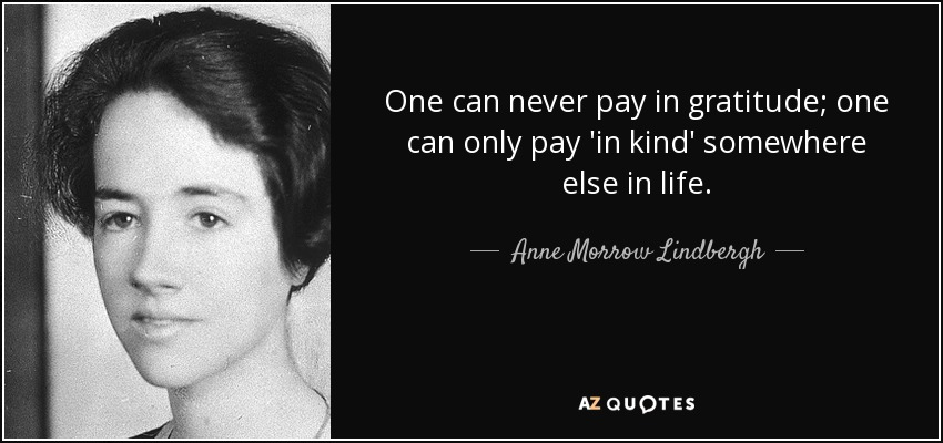 One can never pay in gratitude; one can only pay 'in kind' somewhere else in life. - Anne Morrow Lindbergh