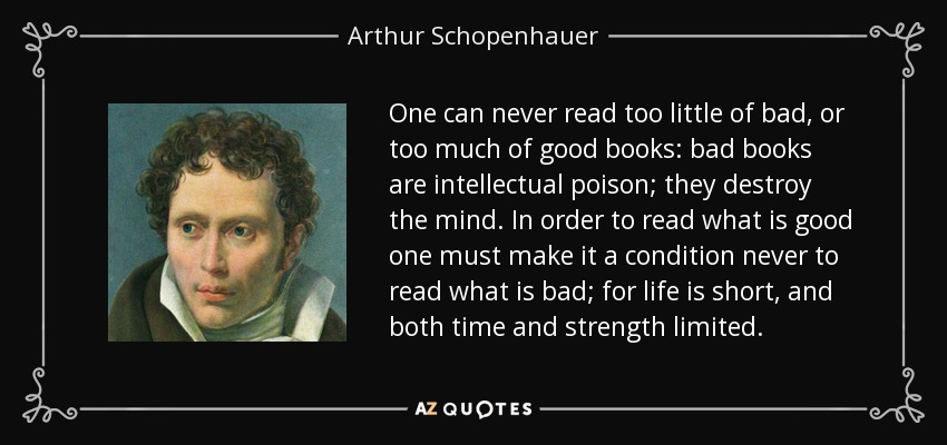 One can never read too little of bad, or too much of good books: bad books are intellectual poison; they destroy the mind. In order to read what is good one must make it a condition never to read what is bad; for life is short, and both time and strength limited. - Arthur Schopenhauer