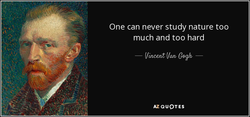 One can never study nature too much and too hard - Vincent Van Gogh