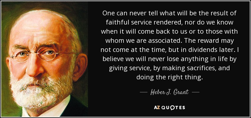 One can never tell what will be the result of faithful service rendered, nor do we know when it will come back to us or to those with whom we are associated. The reward may not come at the time, but in dividends later. I believe we will never lose anything in life by giving service, by making sacrifices, and doing the right thing. - Heber J. Grant