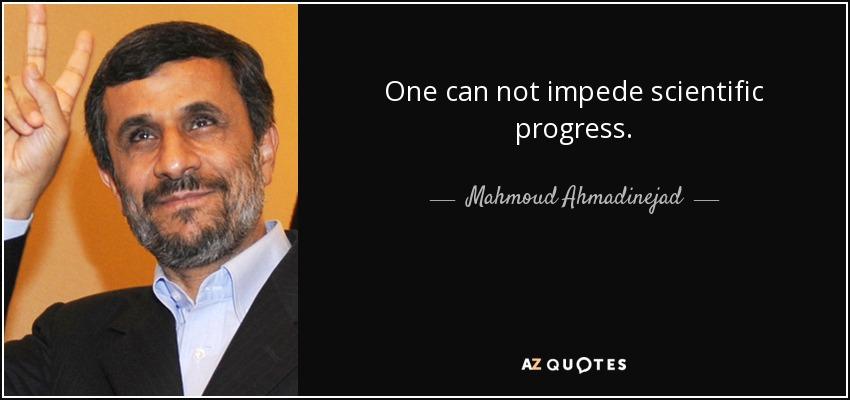 One can not impede scientific progress. - Mahmoud Ahmadinejad