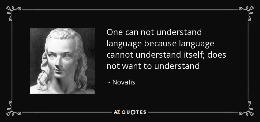 One can not understand language because language cannot understand itself; does not want to understand - Novalis