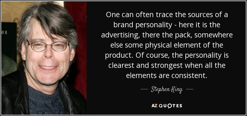 One can often trace the sources of a brand personality - here it is the advertising, there the pack, somewhere else some physical element of the product. Of course, the personality is clearest and strongest when all the elements are consistent. - Stephen King
