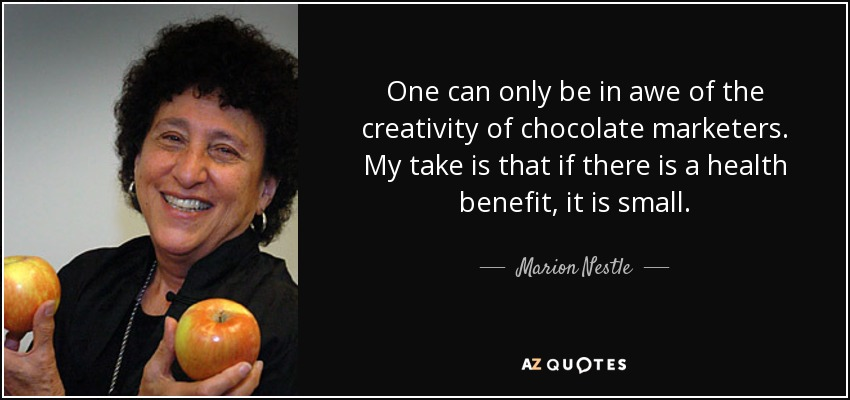 One can only be in awe of the creativity of chocolate marketers. My take is that if there is a health benefit, it is small. - Marion Nestle