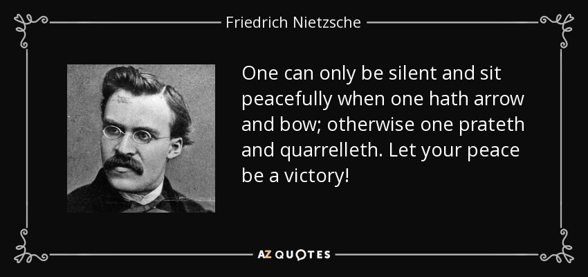 One can only be silent and sit peacefully when one hath arrow and bow; otherwise one prateth and quarrelleth. Let your peace be a victory! - Friedrich Nietzsche