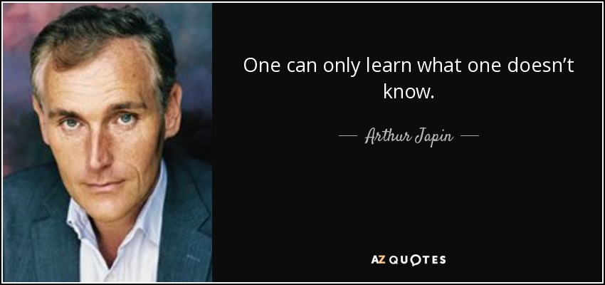 One can only learn what one doesn't know. - Arthur Japin