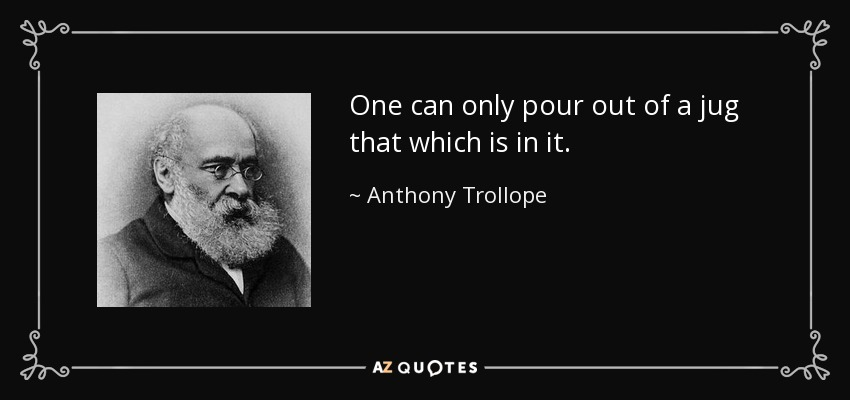 One can only pour out of a jug that which is in it. - Anthony Trollope