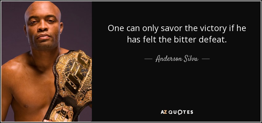 One can only savor the victory if he has felt the bitter defeat. - Anderson Silva