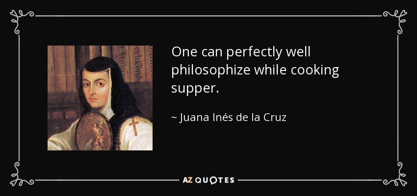 One can perfectly well philosophize while cooking supper. - Juana Inés de la Cruz