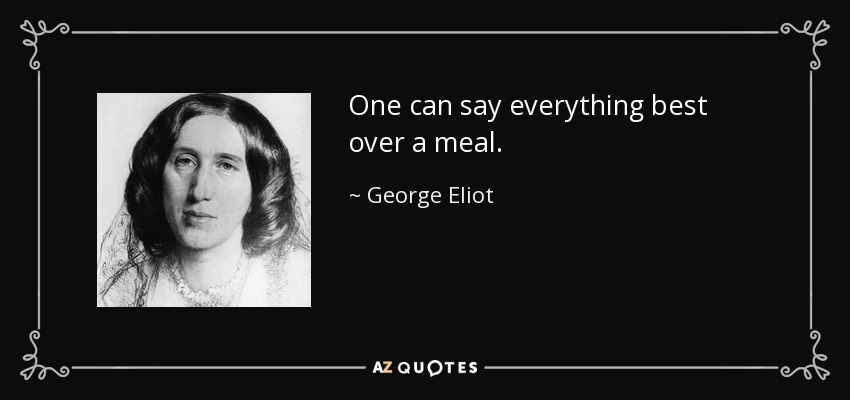One can say everything best over a meal. - George Eliot
