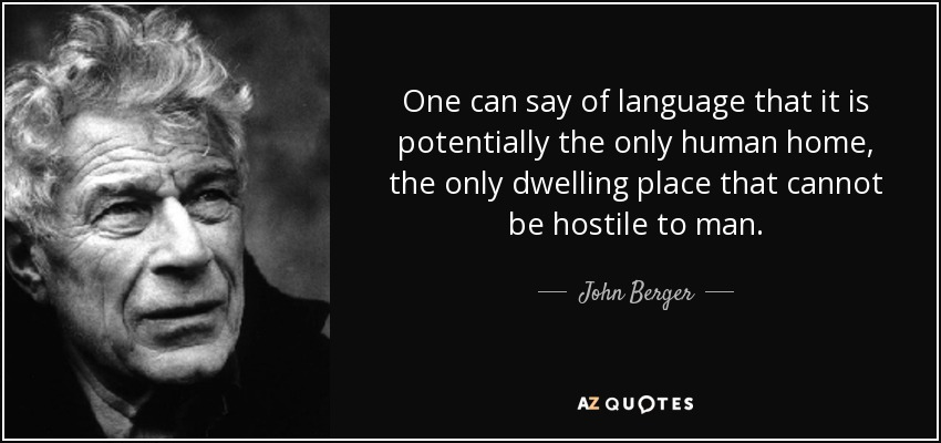 One can say of language that it is potentially the only human home, the only dwelling place that cannot be hostile to man. - John Berger