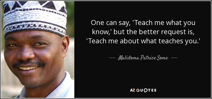 One can say, 'Teach me what you know,' but the better request is, 'Teach me about what teaches you.' - Malidoma Patrice Some