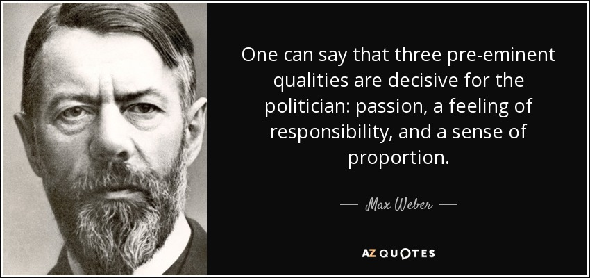 One can say that three pre-eminent qualities are decisive for the politician: passion, a feeling of responsibility, and a sense of proportion. - Max Weber