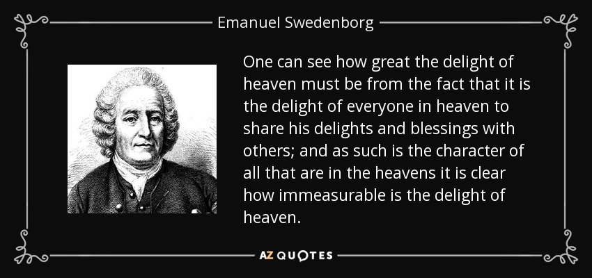 One can see how great the delight of heaven must be from the fact that it is the delight of everyone in heaven to share his delights and blessings with others; and as such is the character of all that are in the heavens it is clear how immeasurable is the delight of heaven. - Emanuel Swedenborg