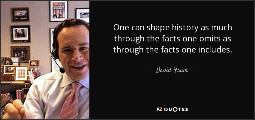 One can shape history as much through the facts one omits as through the facts one includes. - David Frum